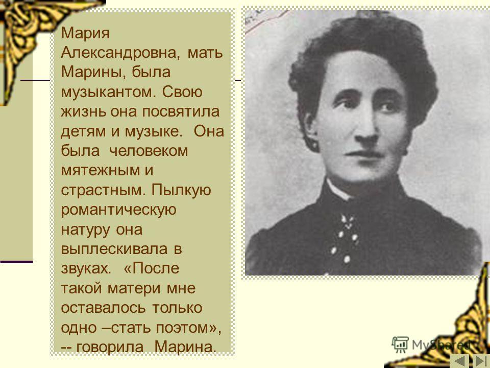 Мария Александровна, мать Марины, была музыкантом. Свою жизнь она посвятила детям и музыке. Она была человеком мятежным и страстным. Пылкую романтическую натуру она выплескивала в звуках. «После такой матери мне оставалось только одно –стать поэтом»,
