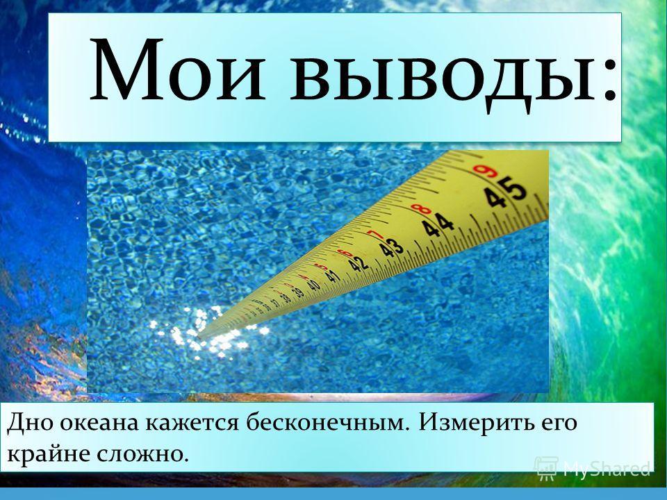 Мои выводы: Дно океана кажется бесконечным. Измерить его крайне сложно.
