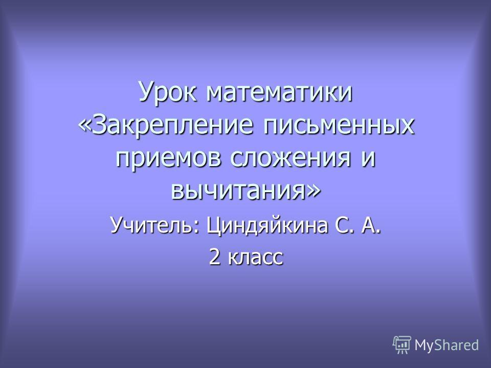 Урок математики «Закрепление письменных приемов сложения и вычитания» Учитель: Циндяйкина С. А. 2 класс