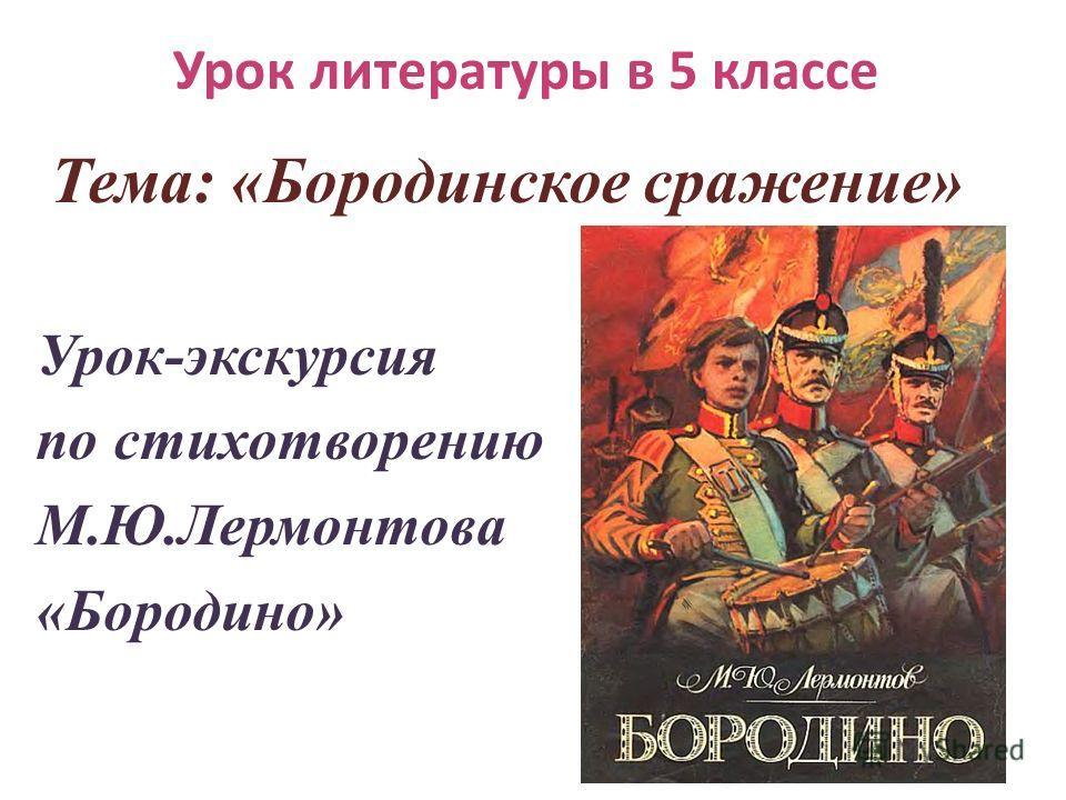 Урок литературы в 5 классе Тема: «Бородинское сражение» Урок-экскурсия по стихотворению М.Ю.Лермонтова «Бородино»