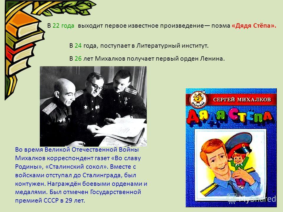 В 22 года выходит первое известное произведение поэма «Дядя Стёпа». В 24 года, поступает в Литературный институт. В 26 лет Михалков получает первый орден Ленина. Во время Великой Отечественной Войны Михалков корреспондент газет «Во славу Родины», «Ст
