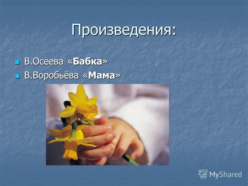 Произведения: В.Осеева «Бабка» В.Осеева «Бабка» В.Воробьёва «Мама» В.Воробьёва «Мама»