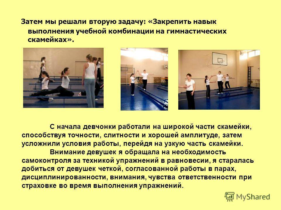 Затем мы решали вторую задачу: «Закрепить навык выполнения учебной комбинации на гимнастических скамейках». С начала девчонки работали на широкой части скамейки, способствуя точности, слитности и хорошей амплитуде, затем усложнили условия работы, пер