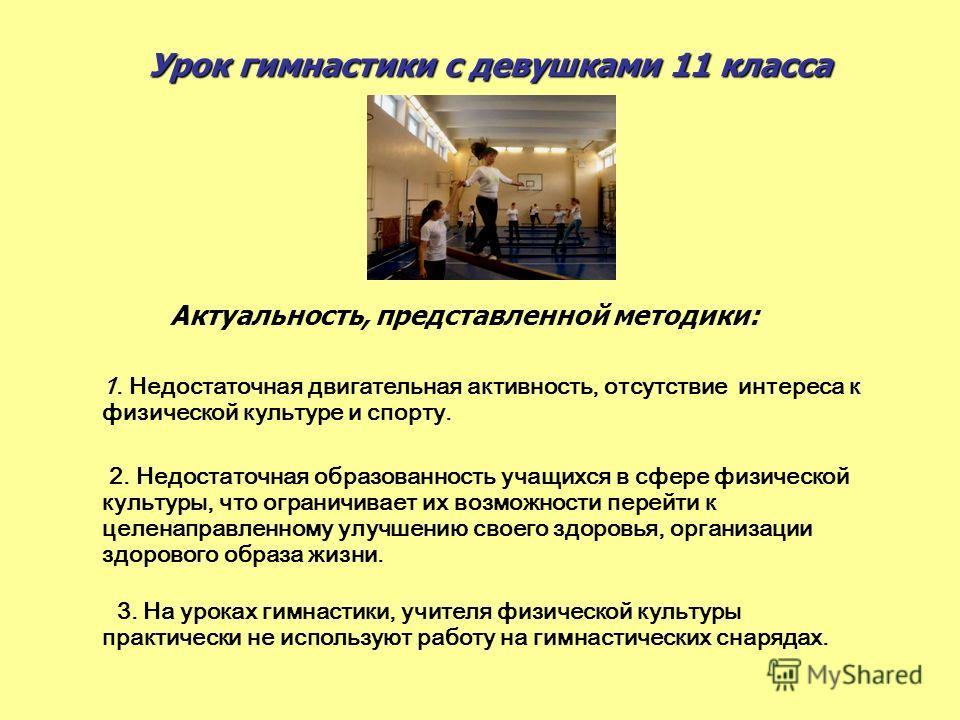 Урок гимнастики с девушками 11 класса Актуальность, представленной методики: 1. Недостаточная двигательная активность, отсутствие интереса к физической культуре и спорту. 2. Недостаточная образованность учащихся в сфере физической культуры, что огран