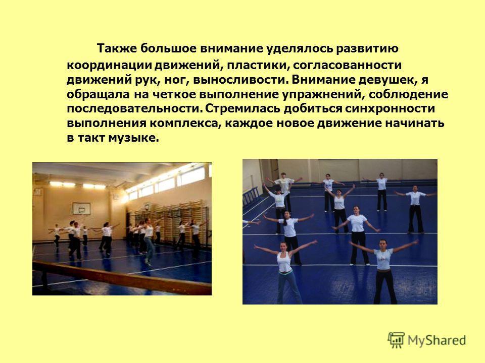 Также большое внимание уделялось развитию координации движений, пластики, согласованности движений рук, ног, выносливости. Внимание девушек, я обращала на четкое выполнение упражнений, соблюдение последовательности. Стремилась добиться синхронности в