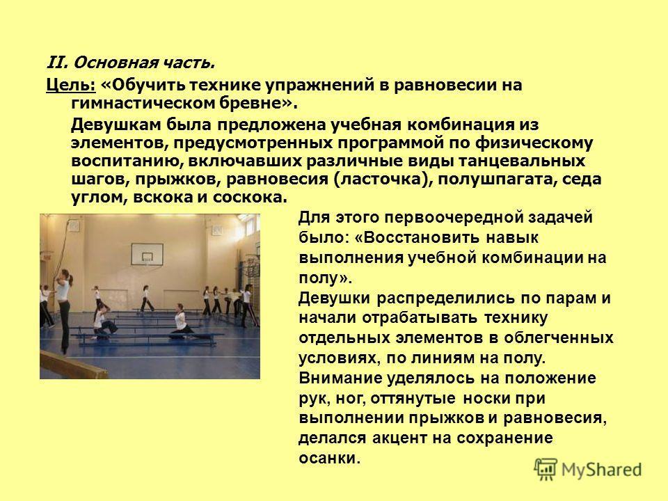 II. Основная часть. Цель: «Обучить технике упражнений в равновесии на гимнастическом бревне». Девушкам была предложена учебная комбинация из элементов, предусмотренных программой по физическому воспитанию, включавших различные виды танцевальных шагов