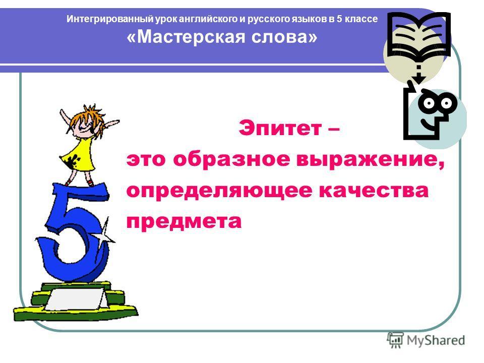 Интегрированный урок английского и русского языков в 5 классе «Мастерская слова» Эпитет – это образное выражение, определяющее качества предмета