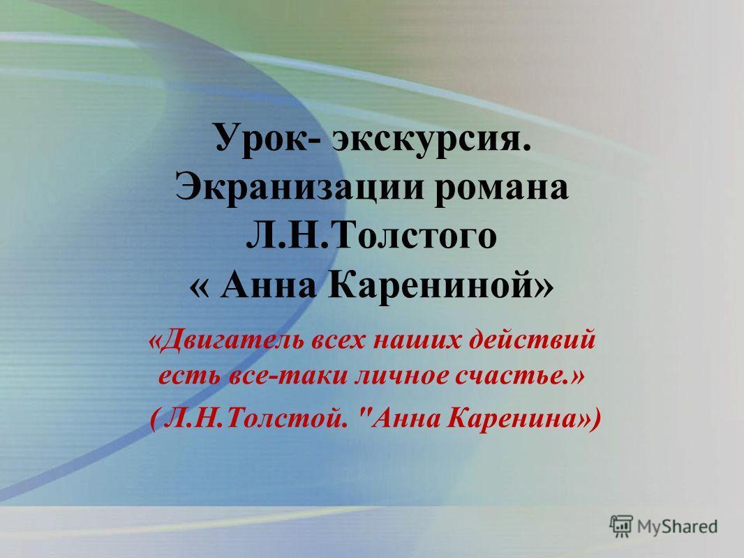 Урок- экскурсия. Экранизации романа Л.Н.Толстого « Анна Карениной» «Двигатель всех наших действий есть все-таки личное счастье.» ( Л.Н.Толстой. Анна Каренина»)