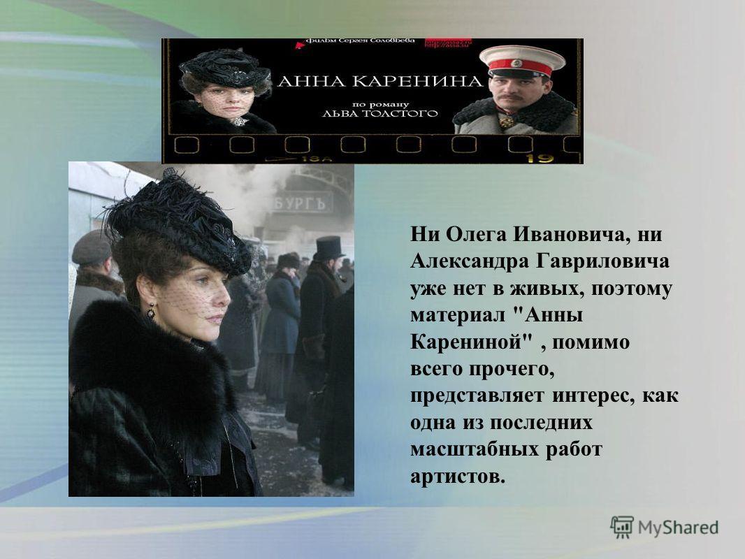 Ни Олега Ивановича, ни Александра Гавриловича уже нет в живых, поэтому материал Анны Карениной, помимо всего прочего, представляет интерес, как одна из последних масштабных работ артистов.