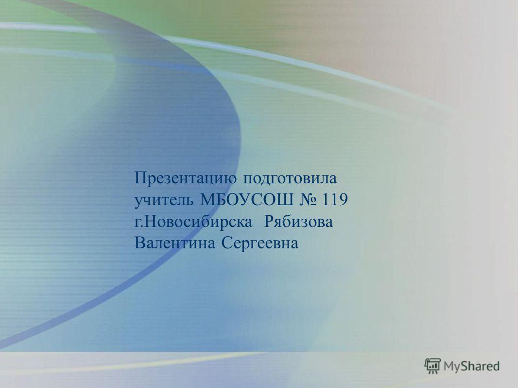 Презентацию подготовила учитель МБОУСОШ 119 г.Новосибирска Рябизова Валентина Сергеевна