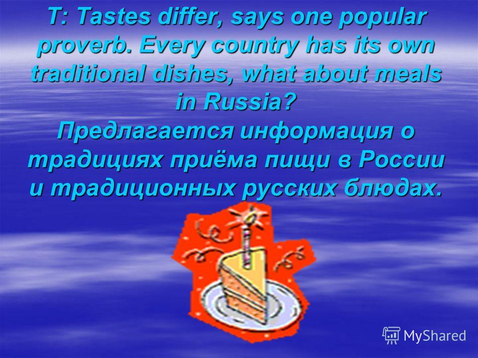 T: Tastes differ, says one popular proverb. Every country has its own traditional dishes, what about meals in Russia? Предлагается информация о традициях приёма пищи в России и традиционных русских блюдах.