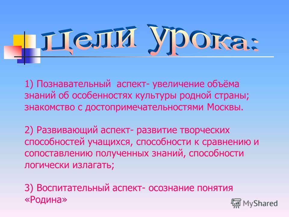1) Познавательный аспект- увеличение объёма знаний об особенностях культуры родной страны; знакомство с достопримечательностями Москвы. 2) Развивающий аспект- развитие творческих способностей учащихся, способности к сравнению и сопоставлению полученн