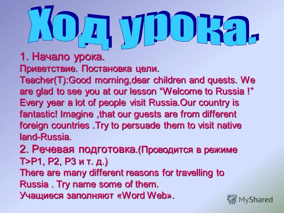 1. Начало урока. Приветствие. Постановка цели. Teacher(T):Good morning,dear children and quests. We are glad to see you at our lesson Welcome to Russia ! Every year a lot of people visit Russia.Our country is fantastic! Imagine,that our guests are fr