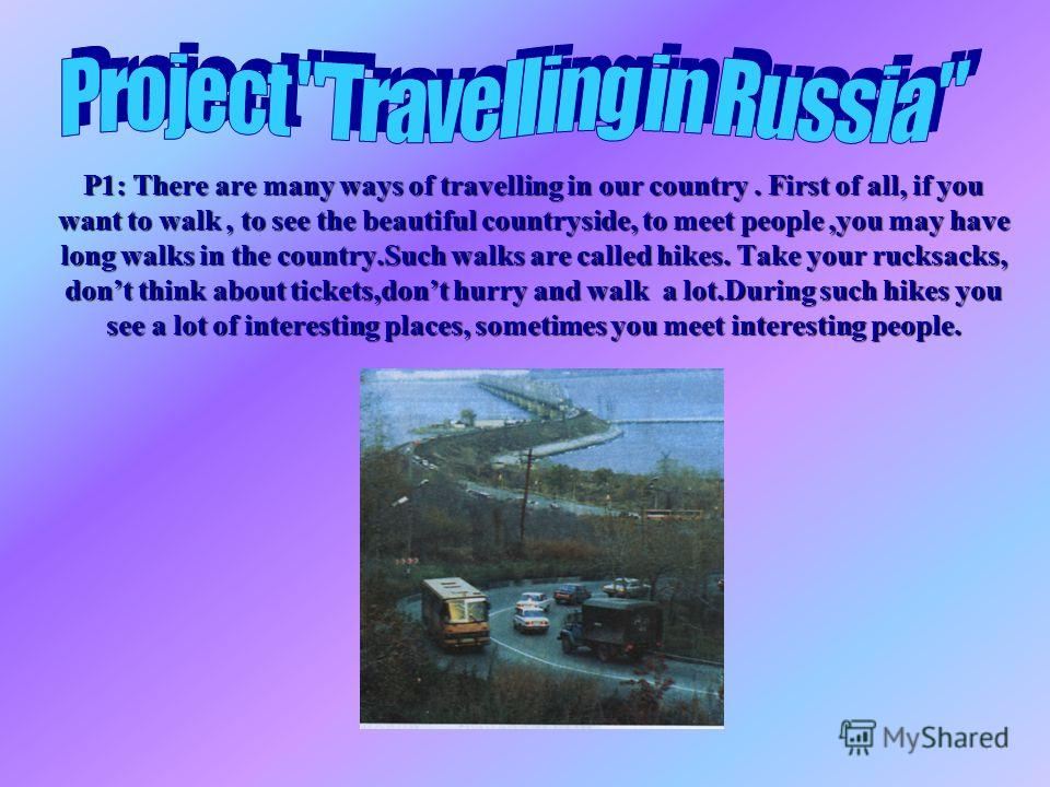 P1: There are many ways of travelling in our country. First of all, if you want to walk, to see the beautiful countryside, to meet people,you may have long walks in the country.Such walks are called hikes. Take your rucksacks, dont think about ticket