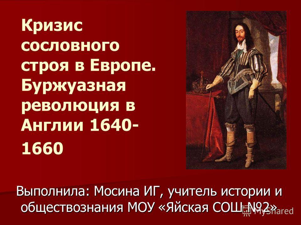 Кризис сословного строя в Европе. Буржуазная революция в Англии 1640- 1660 Выполнила: Мосина ИГ, учитель истории и обществознания МОУ «Яйская СОШ 2»