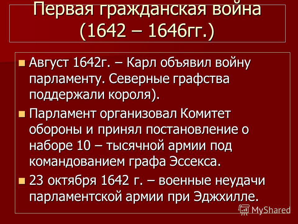 Первая гражданская война (1642 – 1646гг.) Август 1642г. – Карл объявил войну парламенту. Северные графства поддержали короля). Август 1642г. – Карл объявил войну парламенту. Северные графства поддержали короля). Парламент организовал Комитет обороны