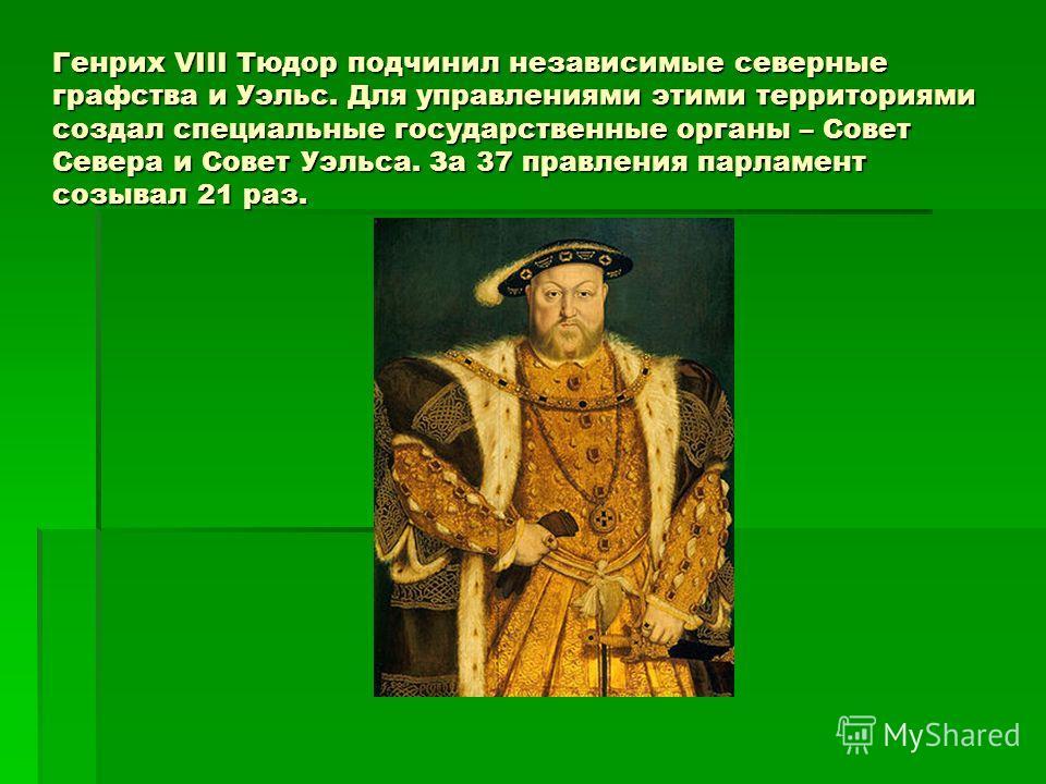 Генрих VIII Тюдор подчинил независимые северные графства и Уэльс. Для управлениями этими территориями создал специальные государственные органы – Совет Севера и Совет Уэльса. За 37 правления парламент созывал 21 раз.