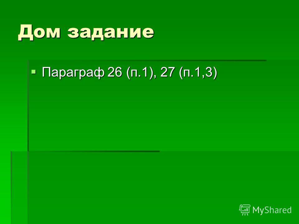 Дом задание Параграф 26 (п.1), 27 (п.1,3) Параграф 26 (п.1), 27 (п.1,3)