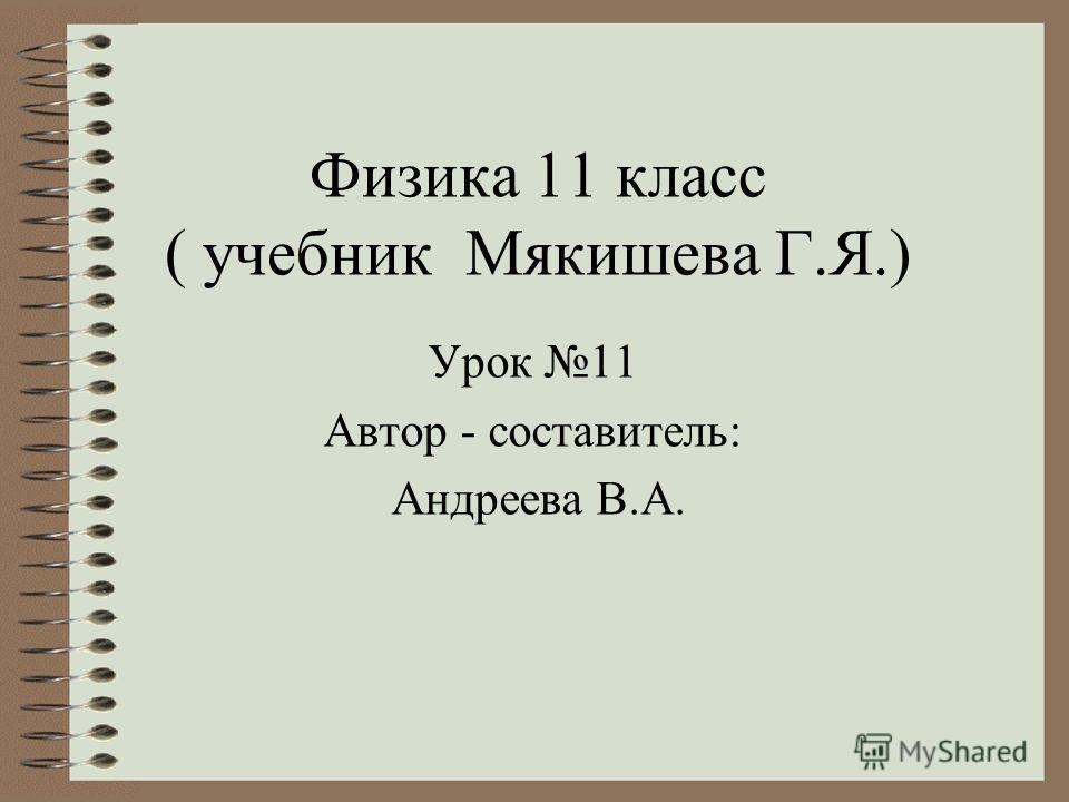 Физика 11 класс ( учебник Мякишева Г.Я.) Урок 11 Автор - составитель: Андреева В.А.