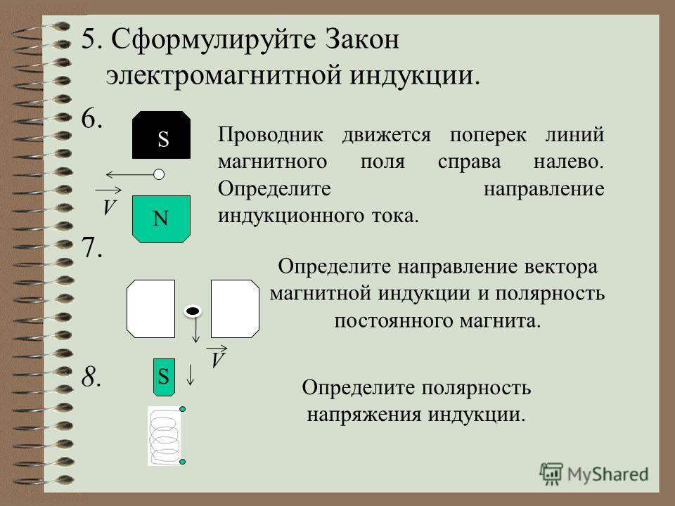 5. Сформулируйте Закон электромагнитной индукции. 6. 7. 8. S N V Проводник движется поперек линий магнитного поля справа налево. Определите направление индукционного тока. V Определите направление вектора магнитной индукции и полярность постоянного м