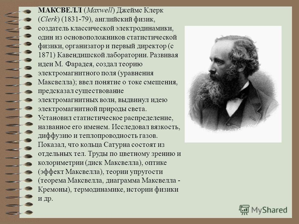 МАКСВЕЛЛ (Maxwell) Джеймс Клерк (Clerk) (1831-79), английский физик, создатель классической электродинамики, один из основоположников статистической физики, организатор и первый директор (с 1871) Кавендишской лаборатории. Развивая идеи М. Фарадея, со