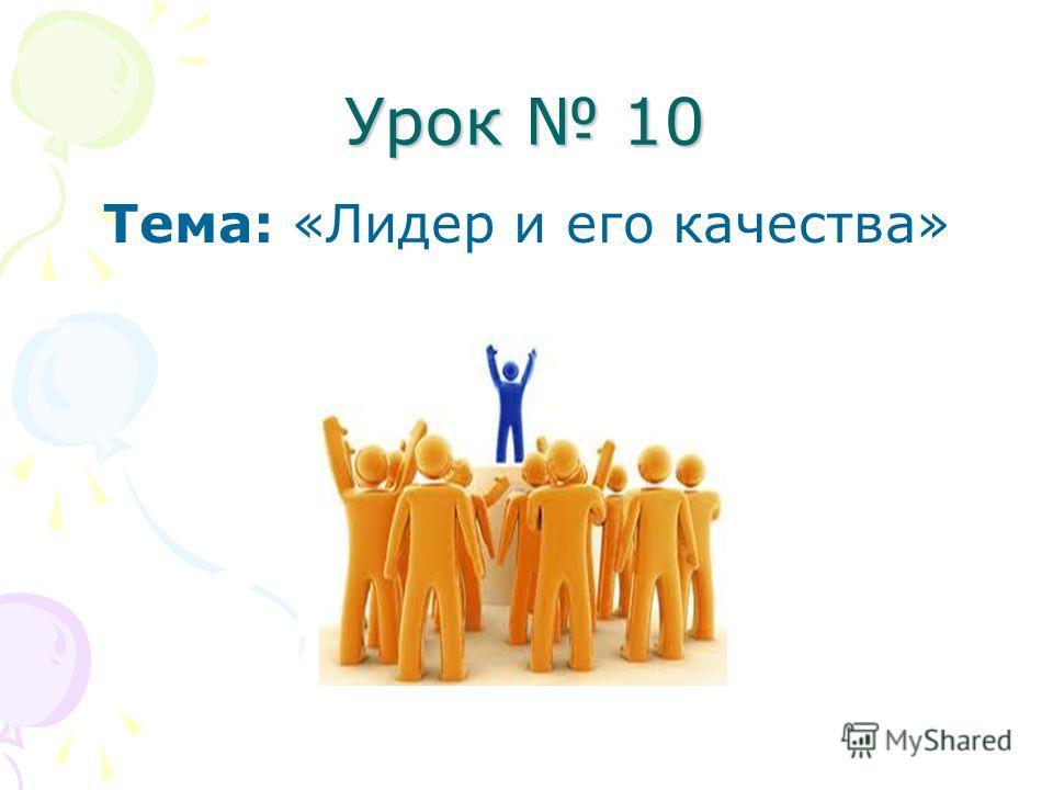 Урок 10 Тема: «Лидер и его качества»