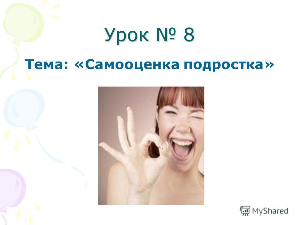 Урок 8 Тема: «Самооценка подростка»