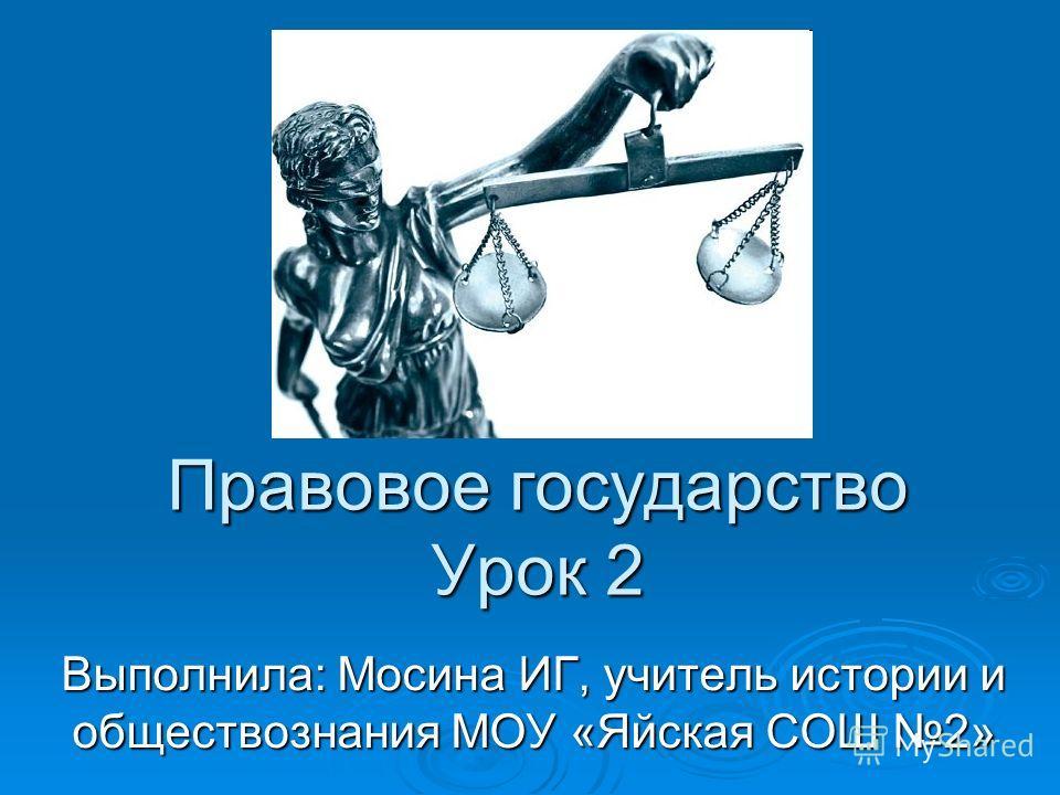 Правовое государство Урок 2 Выполнила: Мосина ИГ, учитель истории и обществознания МОУ «Яйская СОШ 2»