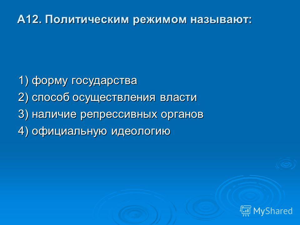 А12. Политическим режимом называют: 1) форму государства 2) способ осуществления власти 3) наличие репрессивных органов 4) официальную идеологию