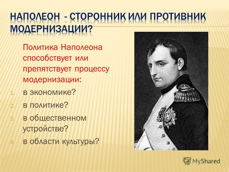 Политика Наполеона способствует или препятствует процессу модернизации: 1. в экономике? 2. в политике? 3. в общественном устройстве? 4. в области культуры?