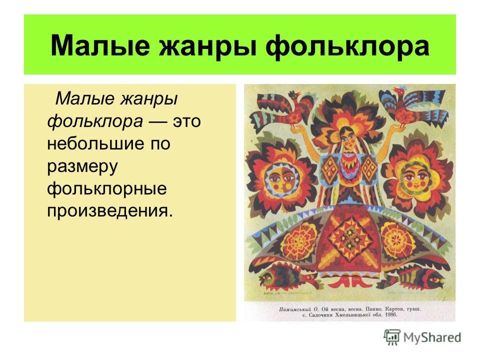 Малые жанры фольклора Малые жанры фольклора это небольшие по размеру фольклорные произведения.
