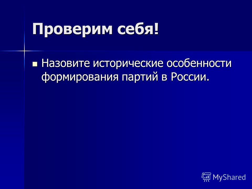 Проверим себя! Назовите исторические особенности формирования партий в России. Назовите исторические особенности формирования партий в России.
