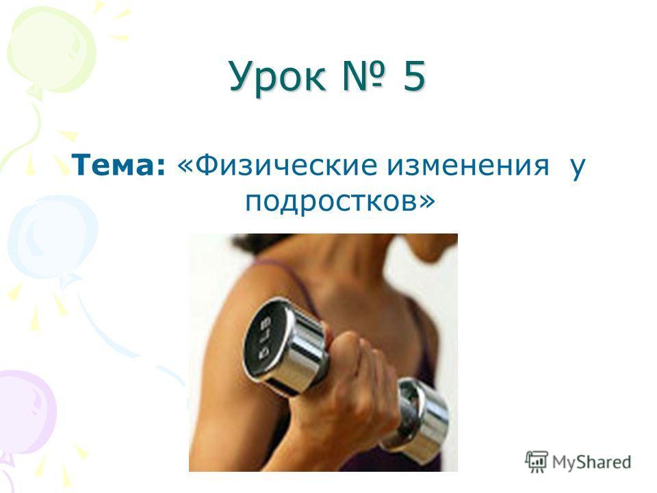 Урок 5 Тема: «Физические изменения у подростков»