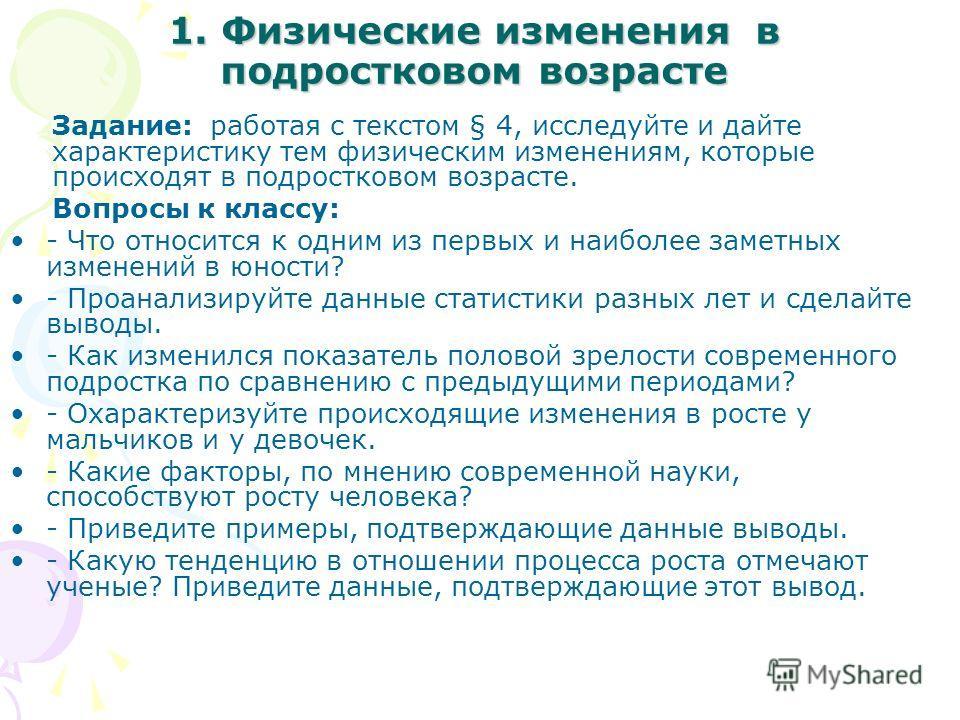 1. Физические изменения в подростковом возрасте Задание: работая с текстом § 4, исследуйте и дайте характеристику тем физическим изменениям, которые происходят в подростковом возрасте. Вопросы к классу: - Что относится к одним из первых и наиболее за