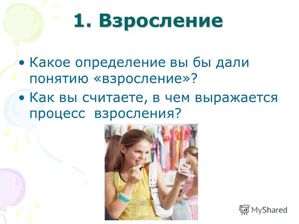 1. Взросление Какое определение вы бы дали понятию «взросление»? Как вы считаете, в чем выражается процесс взросления?