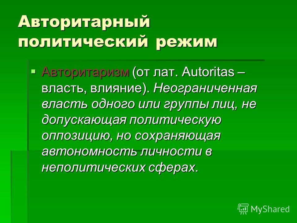 Авторитарный политический режим Авторитаризм (от лат. Autoritas – власть, влияние). Неограниченная власть одного или группы лиц, не допускающая политическую оппозицию, но сохраняющая автономность личности в неполитических сферах. Авторитаризм (от лат