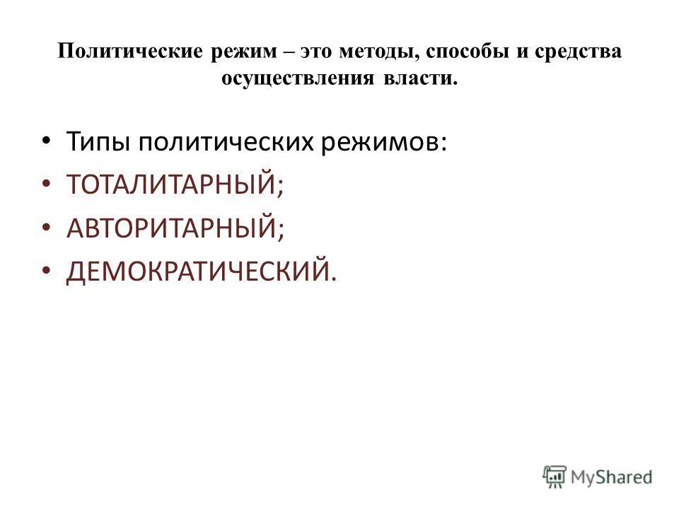 Политические режим – это методы, способы и средства осуществления власти. Типы политических режимов: ТОТАЛИТАРНЫЙ; АВТОРИТАРНЫЙ; ДЕМОКРАТИЧЕСКИЙ.