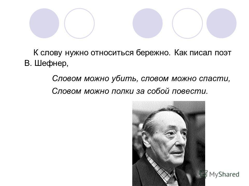 К слову нужно относиться бережно. Как писал поэт В. Шефнер, Словом можно убить, словом можно спасти, Словом можно полки за собой повести.