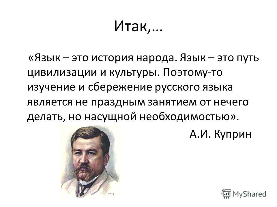 Итак,… «Язык – это история народа. Язык – это путь цивилизации и культуры. Поэтому-то изучение и сбережение русского языка является не праздным занятием от нечего делать, но насущной необходимостью». А.И. Куприн