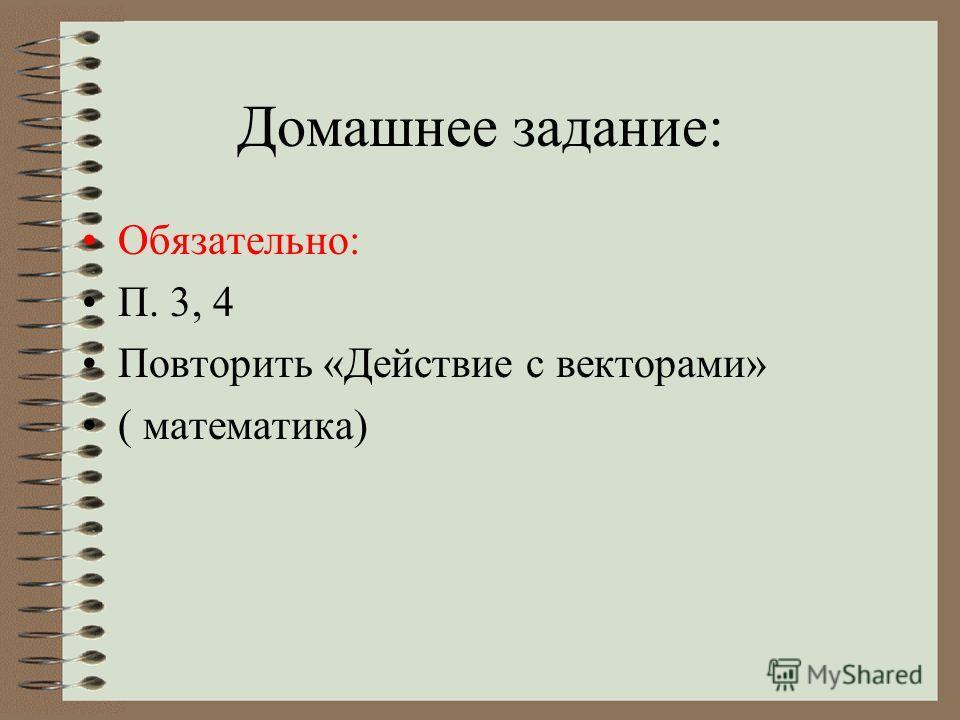 Домашнее задание: Обязательно: П. 3, 4 Повторить «Действие с векторами» ( математика)