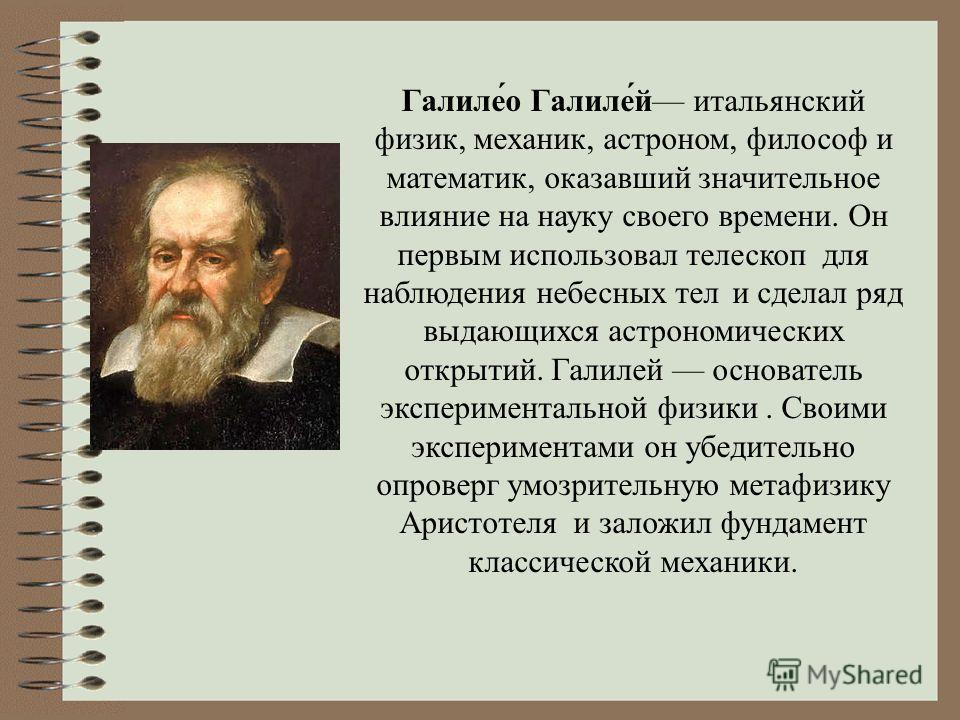 Галиле́о Галиле́й итальянский физик, механик, астроном, философ и математик, оказавший значительное влияние на науку своего времени. Он первым использовал телескоп для наблюдения небесных тел и сделал ряд выдающихся астрономических открытий. Галилей