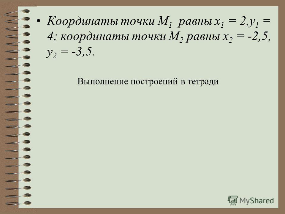 Координаты точки М 1 равны x 1 = 2,у 1 = 4; координаты точки М 2 равны х 2 = -2,5, у 2 = -3,5. Выполнение построений в тетради