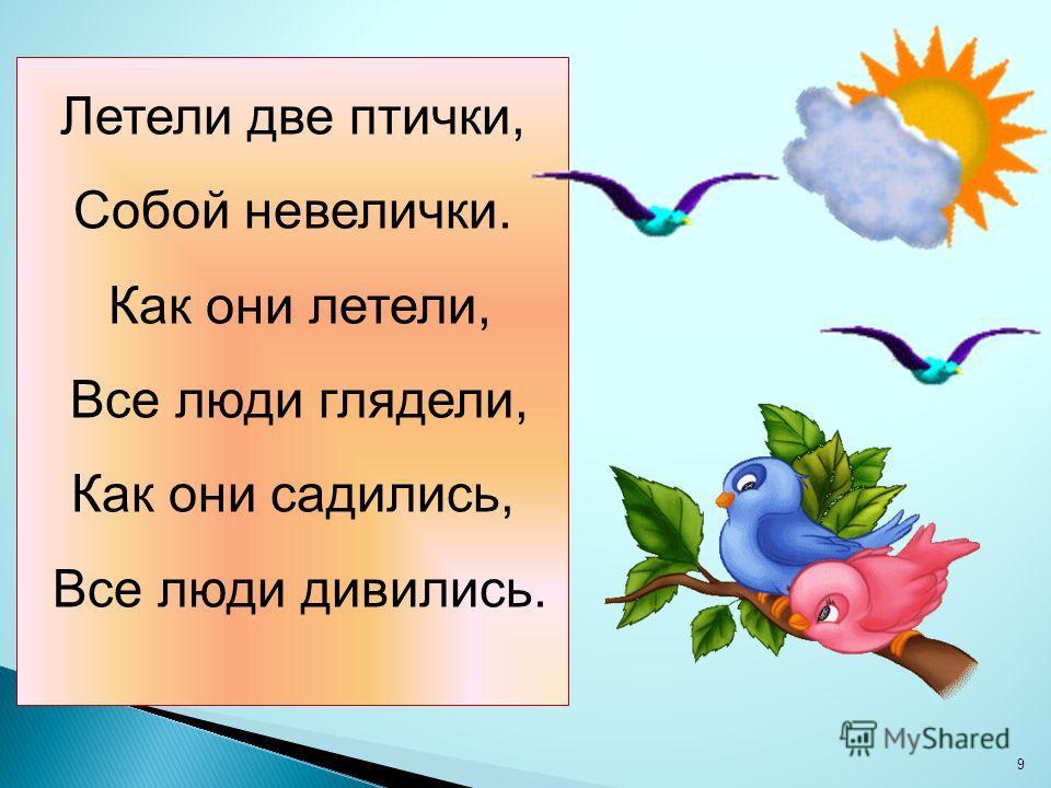 Летели две птички, Собой невелички. Как они летели, Все люди глядели, Как они садились, Все люди дивились. 9