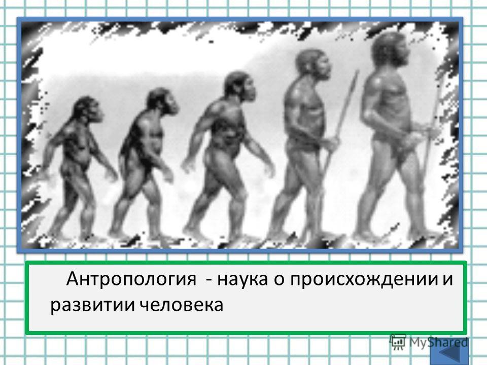 Антропология - наука о происхождении и развитии человека