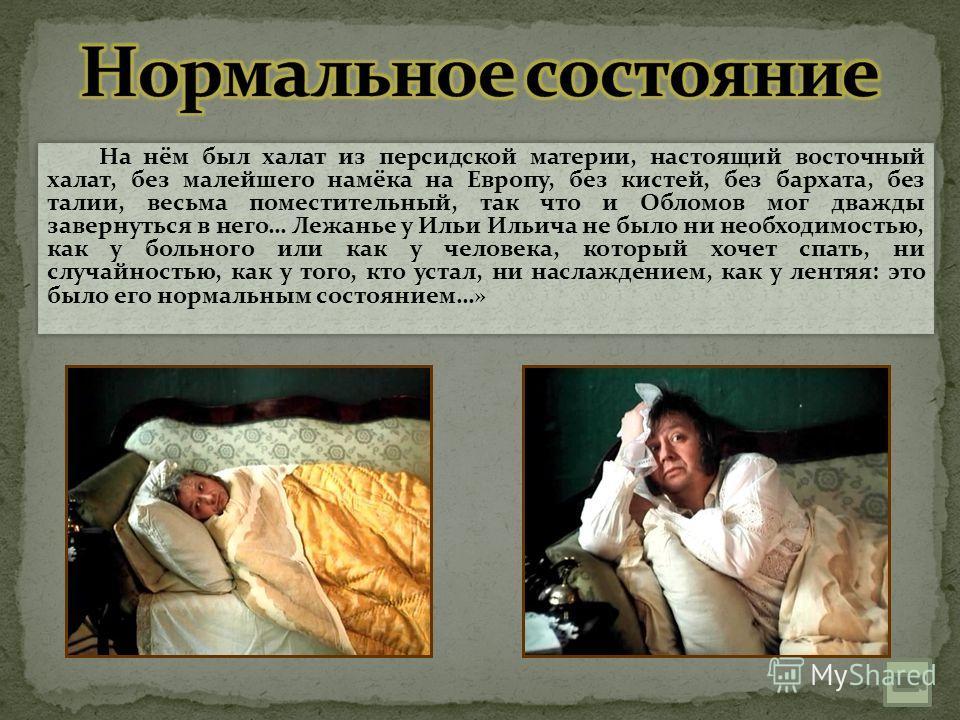 На нём был халат из персидской материи, настоящий восточный халат, без малейшего намёка на Европу, без кистей, без бархата, без талии, весьма поместительный, так что и Обломов мог дважды завернуться в него… Лежанье у Ильи Ильича не было ни необходимо
