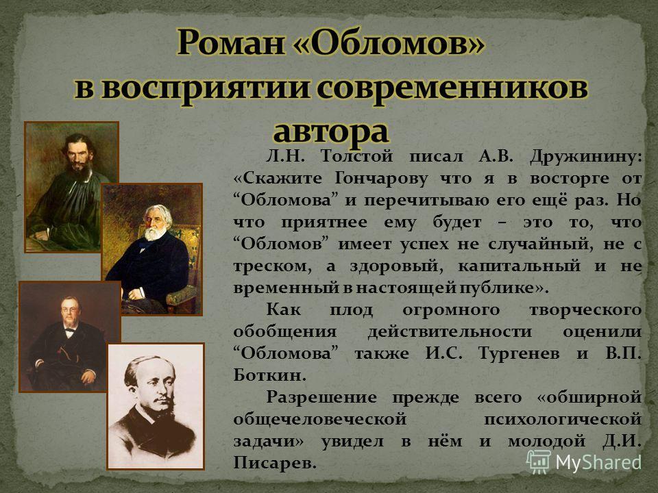 Л.Н. Толстой писал А.В. Дружинину: «Скажите Гончарову что я в восторге отОбломова и перечитываю его ещё раз. Но что приятнее ему будет – это то, чтоОбломов имеет успех не случайный, не с треском, а здоровый, капитальный и не временный в настоящей пуб