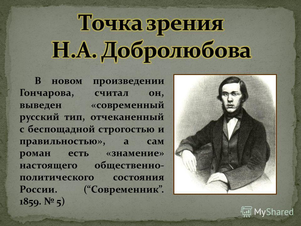 В новом произведении Гончарова, считал он, выведен «современный русский тип, отчеканенный с беспощадной строгостью и правильностью», а сам роман есть «знамение» настоящего общественно- политического состояния России. (Современник. 1859. 5)