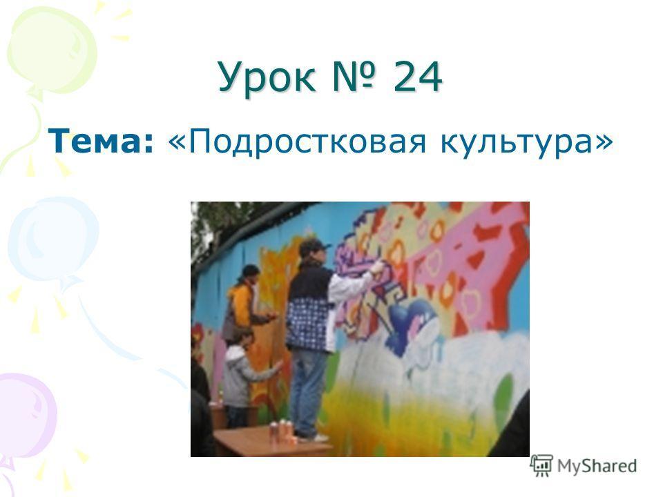 Урок 24 Тема: «Подростковая культура»