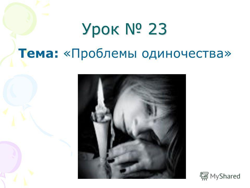 Урок 23 Тема: «Проблемы одиночества»