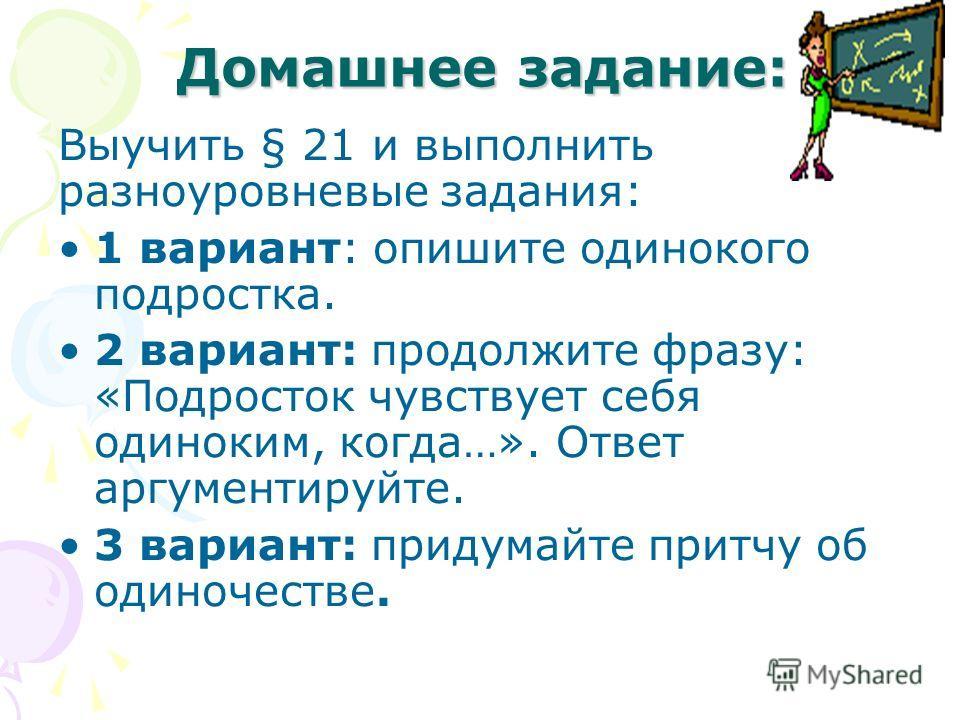 Домашнее задание: Выучить § 21 и выполнить разноуровневые задания: 1 вариант: опишите одинокого подростка. 2 вариант: продолжите фразу: «Подросток чувствует себя одиноким, когда…». Ответ аргументируйте. 3 вариант: придумайте притчу об одиночестве.